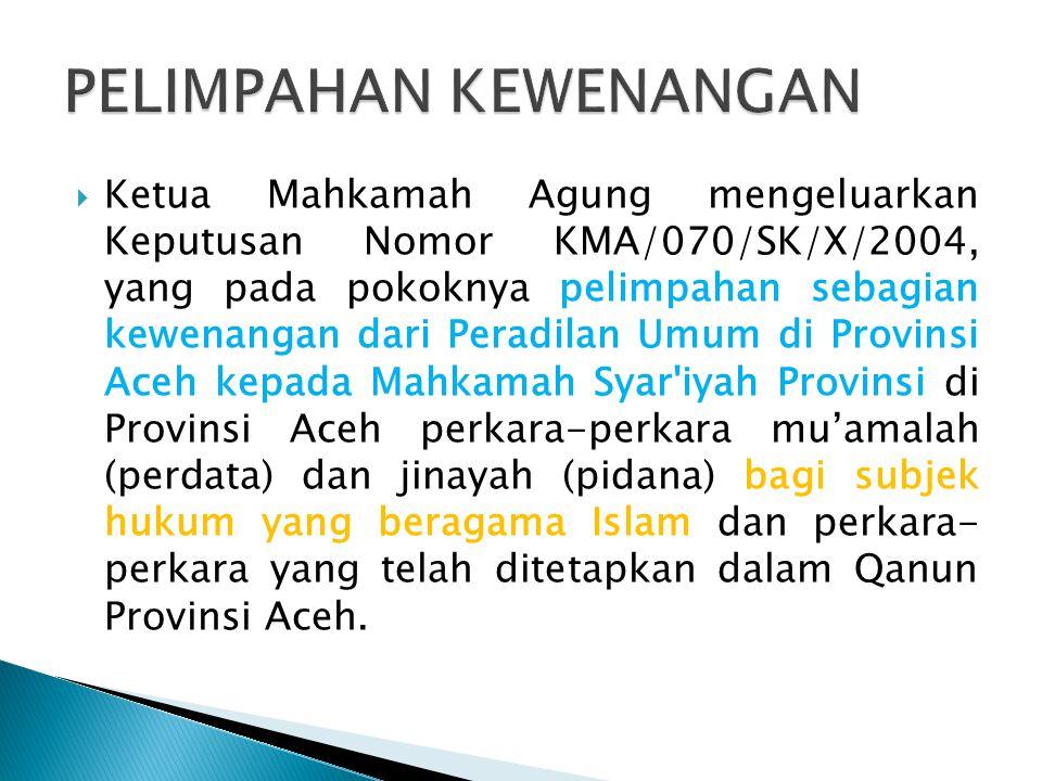  Ketua Mahkamah Agung mengeluarkan Keputusan Nomor KMA/070/SK/X/2004, yang pada pokoknya pelimpahan sebagian kewenangan dari Peradilan Umum di Provin