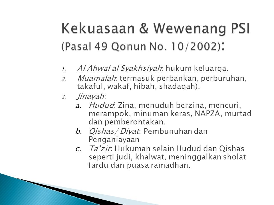 1. Al Ahwal al Syakhsiyah: hukum keluarga. 2. Muamalah: termasuk perbankan, perburuhan, takaful, wakaf, hibah, shadaqah). 3. Jinayah: a.Hudud: Zina, m