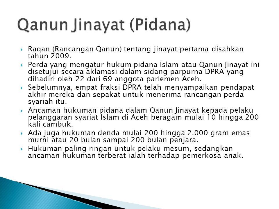  Raqan (Rancangan Qanun) tentang jinayat pertama disahkan tahun 2009.  Perda yang mengatur hukum pidana Islam atau Qanun Jinayat ini disetujui secar
