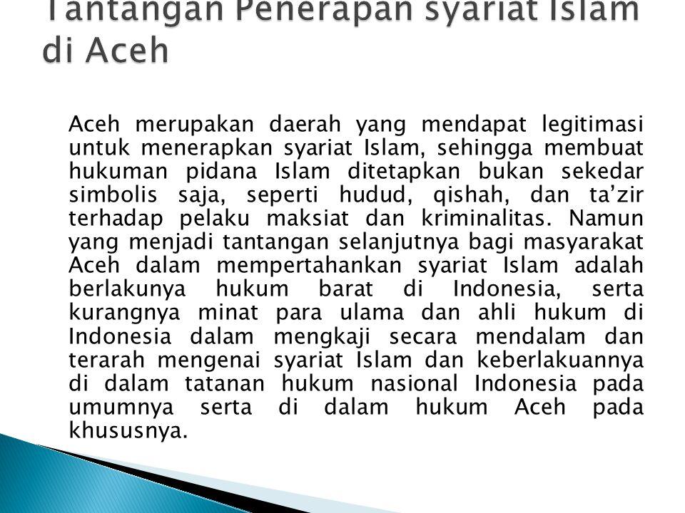Aceh merupakan daerah yang mendapat legitimasi untuk menerapkan syariat Islam, sehingga membuat hukuman pidana Islam ditetapkan bukan sekedar simbolis