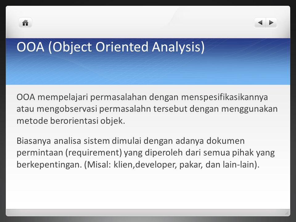OOA (Object Oriented Analysis) OOA mempelajari permasalahan dengan menspesifikasikannya atau mengobservasi permasalahn tersebut dengan menggunakan met