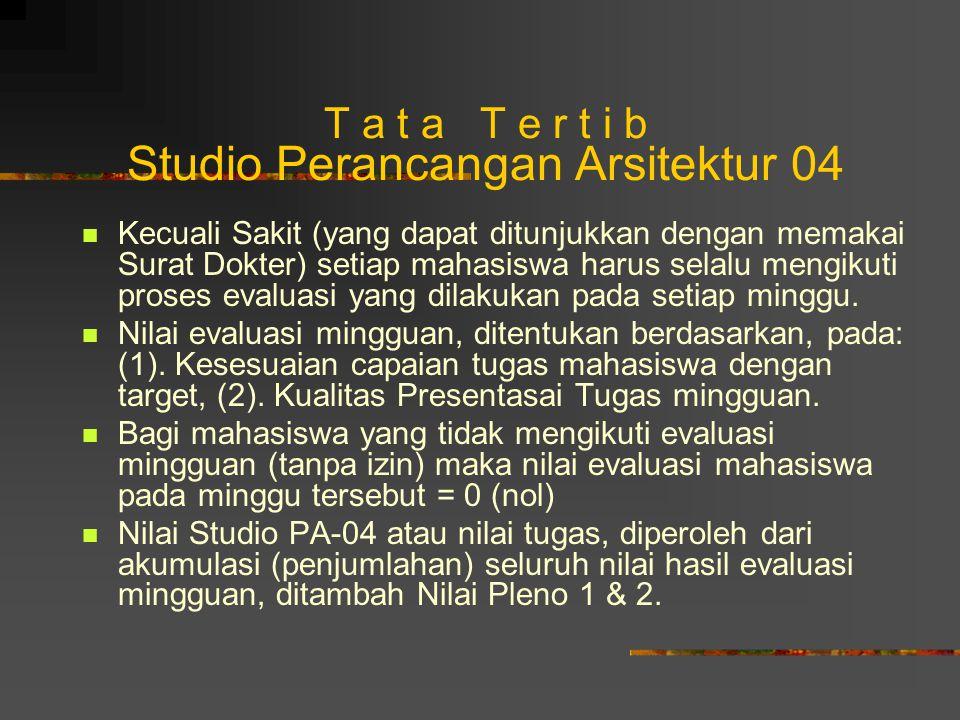 T a t a T e r t i b Studio Perancangan Arsitektur 04 Kecuali Sakit (yang dapat ditunjukkan dengan memakai Surat Dokter) setiap mahasiswa harus selalu mengikuti proses evaluasi yang dilakukan pada setiap minggu.