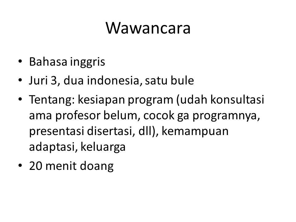 Wawancara Bahasa inggris Juri 3, dua indonesia, satu bule Tentang: kesiapan program (udah konsultasi ama profesor belum, cocok ga programnya, presenta