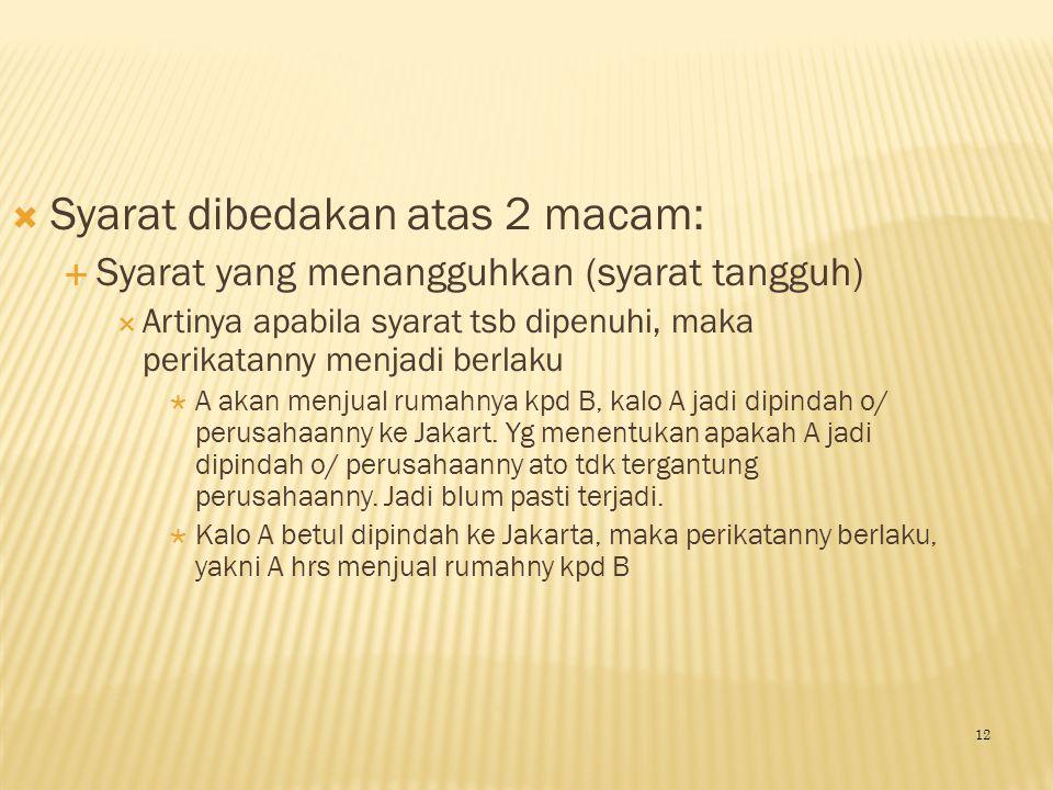  Syarat dibedakan atas 2 macam:  Syarat yang menangguhkan (syarat tangguh)  Artinya apabila syarat tsb dipenuhi, maka perikatanny menjadi berlaku 