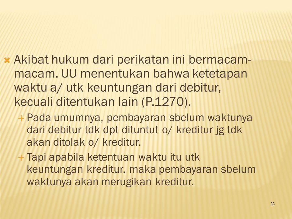  Akibat hukum dari perikatan ini bermacam- macam. UU menentukan bahwa ketetapan waktu a/ utk keuntungan dari debitur, kecuali ditentukan lain (P.1270