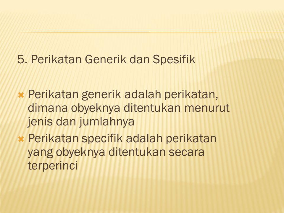 5. Perikatan Generik dan Spesifik  Perikatan generik adalah perikatan, dimana obyeknya ditentukan menurut jenis dan jumlahnya  Perikatan specifik ad
