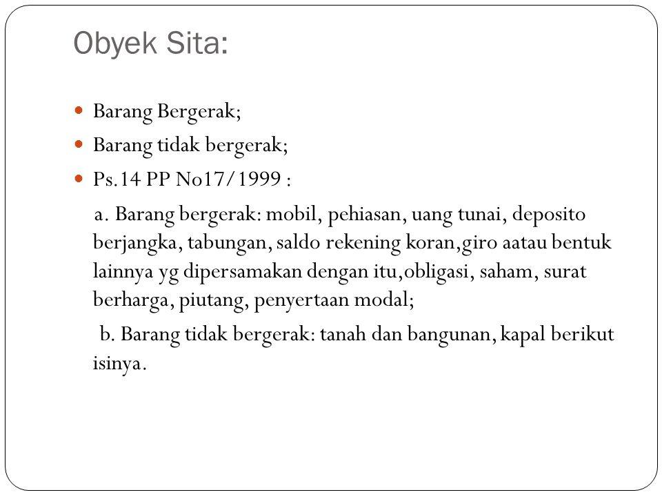 Obyek Sita: Barang Bergerak; Barang tidak bergerak; Ps.14 PP No17/1999 : a. Barang bergerak: mobil, pehiasan, uang tunai, deposito berjangka, tabungan