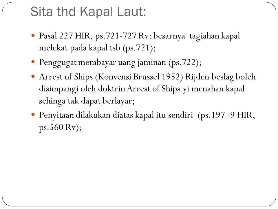 Sita thd Kapal Laut: Pasal 227 HIR, ps.721-727 Rv: besarnya tagiahan kapal melekat pada kapal tsb (ps.721); Penggugat membayar uang jaminan (ps.722);