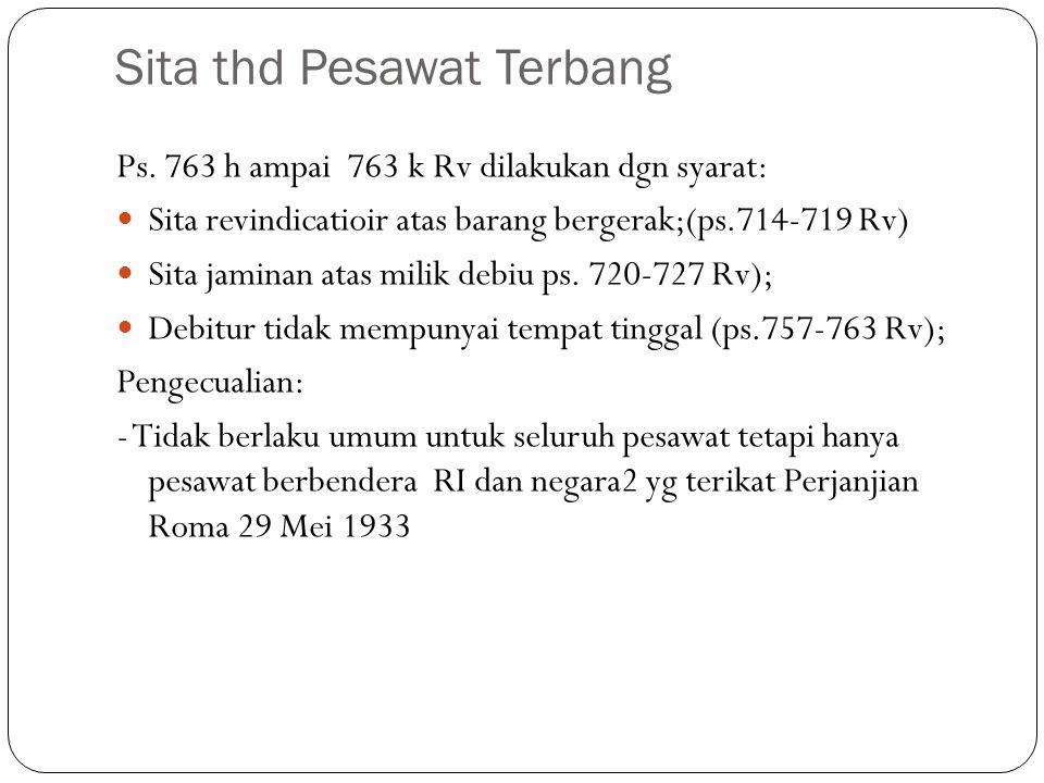 Sita thd Pesawat Terbang Ps. 763 h ampai 763 k Rv dilakukan dgn syarat: Sita revindicatioir atas barang bergerak;(ps.714-719 Rv) Sita jaminan atas mil