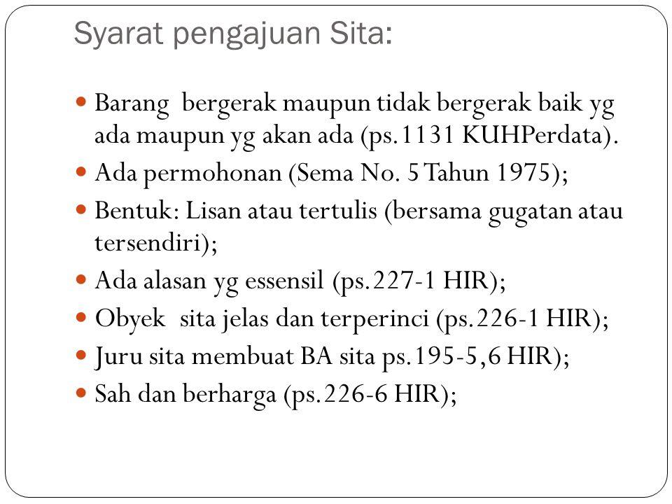 Syarat pengajuan Sita: Barang bergerak maupun tidak bergerak baik yg ada maupun yg akan ada (ps.1131 KUHPerdata). Ada permohonan (Sema No. 5 Tahun 197