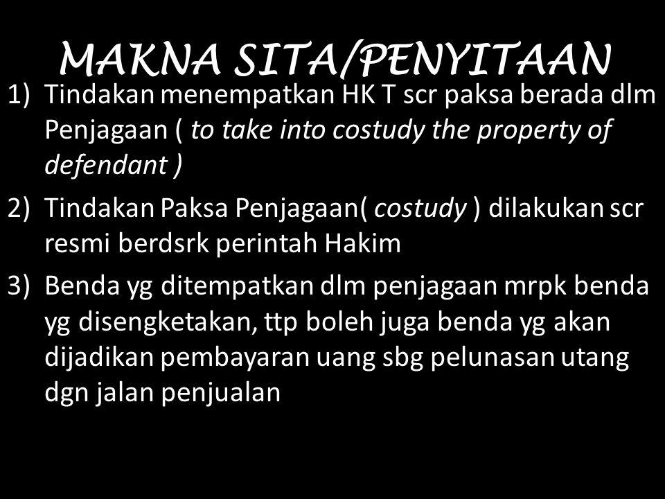 MAKNA SITA/PENYITAAN 1)Tindakan menempatkan HK T scr paksa berada dlm Penjagaan ( to take into costudy the property of defendant ) 2)Tindakan Paksa Pe