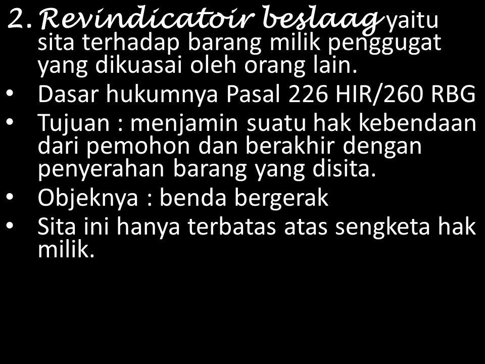 2.Revindicatoir beslaag y aitu sita terhadap barang milik penggugat yang dikuasai oleh orang lain. Dasar hukumnya Pasal 226 HIR/260 RBG Tujuan : menja
