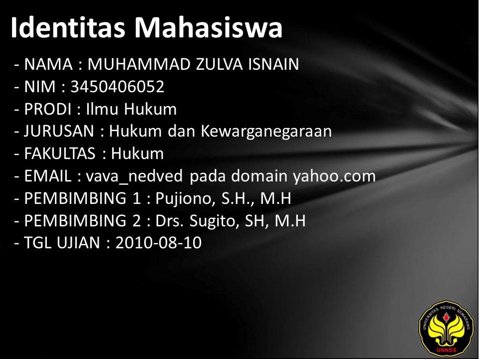 Identitas Mahasiswa - NAMA : MUHAMMAD ZULVA ISNAIN - NIM : 3450406052 - PRODI : Ilmu Hukum - JURUSAN : Hukum dan Kewarganegaraan - FAKULTAS : Hukum - EMAIL : vava_nedved pada domain yahoo.com - PEMBIMBING 1 : Pujiono, S.H., M.H - PEMBIMBING 2 : Drs.