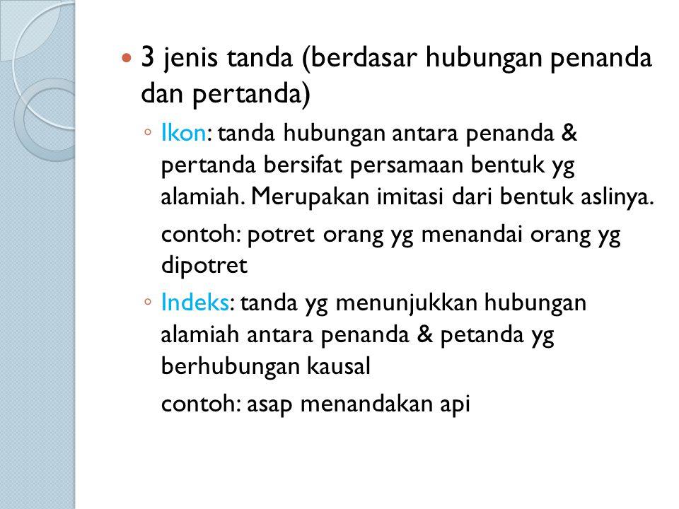 3 jenis tanda (berdasar hubungan penanda dan pertanda) ◦ Ikon: tanda hubungan antara penanda & pertanda bersifat persamaan bentuk yg alamiah. Merupaka