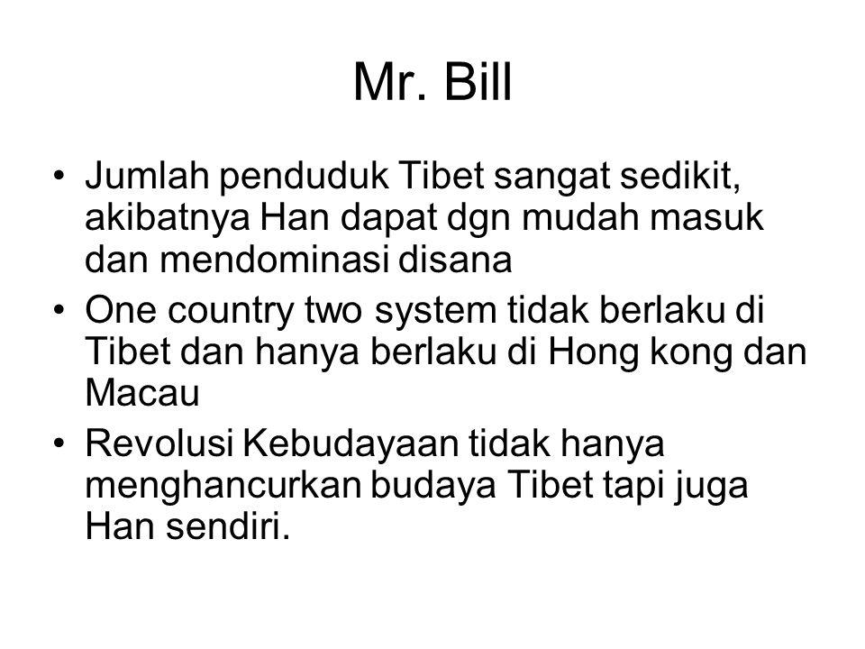 Mr. Bill Jumlah penduduk Tibet sangat sedikit, akibatnya Han dapat dgn mudah masuk dan mendominasi disana One country two system tidak berlaku di Tibe