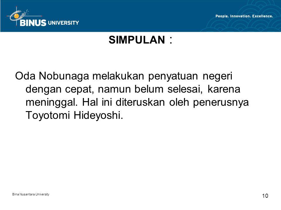 Bina Nusantara University 10 SIMPULAN : Oda Nobunaga melakukan penyatuan negeri dengan cepat, namun belum selesai, karena meninggal. Hal ini diteruska