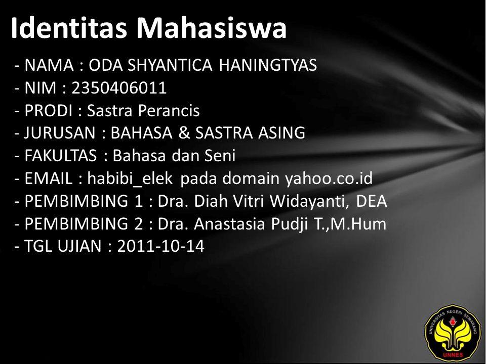 Identitas Mahasiswa - NAMA : ODA SHYANTICA HANINGTYAS - NIM : 2350406011 - PRODI : Sastra Perancis - JURUSAN : BAHASA & SASTRA ASING - FAKULTAS : Bahasa dan Seni - EMAIL : habibi_elek pada domain yahoo.co.id - PEMBIMBING 1 : Dra.