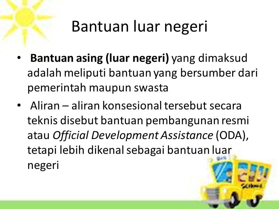 Bantuan luar negeri Bantuan asing (luar negeri) yang dimaksud adalah meliputi bantuan yang bersumber dari pemerintah maupun swasta Aliran – aliran konsesional tersebut secara teknis disebut bantuan pembangunan resmi atau Official Development Assistance (ODA), tetapi lebih dikenal sebagai bantuan luar negeri