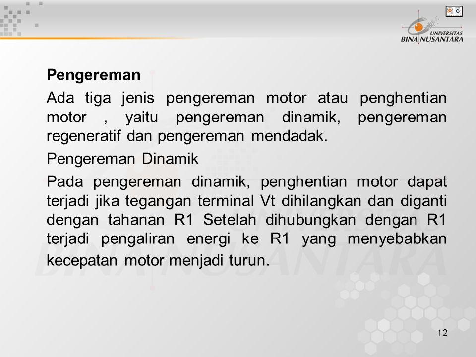 12 Pengereman Ada tiga jenis pengereman motor atau penghentian motor, yaitu pengereman dinamik, pengereman regeneratif dan pengereman mendadak. Penger