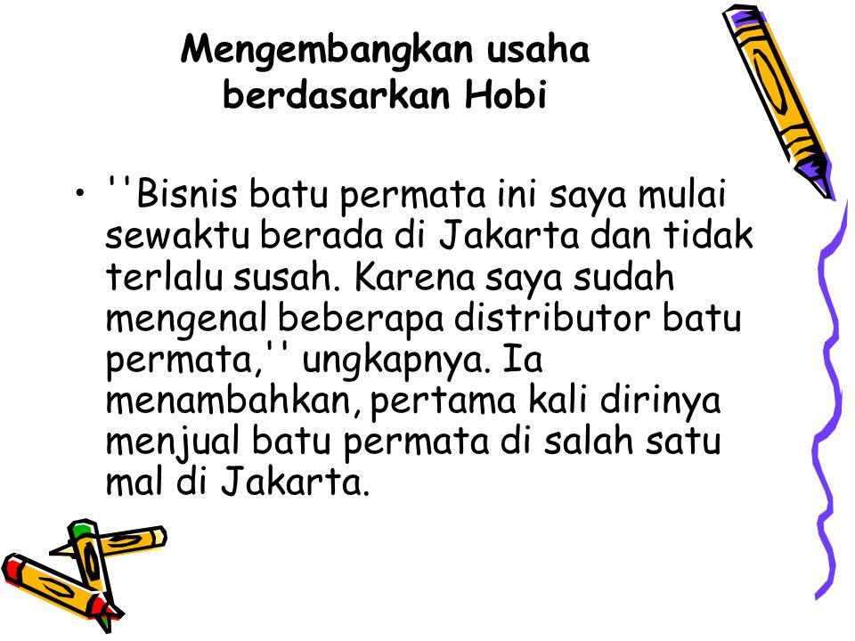 Mengembangkan usaha berdasarkan Hobi Bisnis batu permata ini saya mulai sewaktu berada di Jakarta dan tidak terlalu susah.