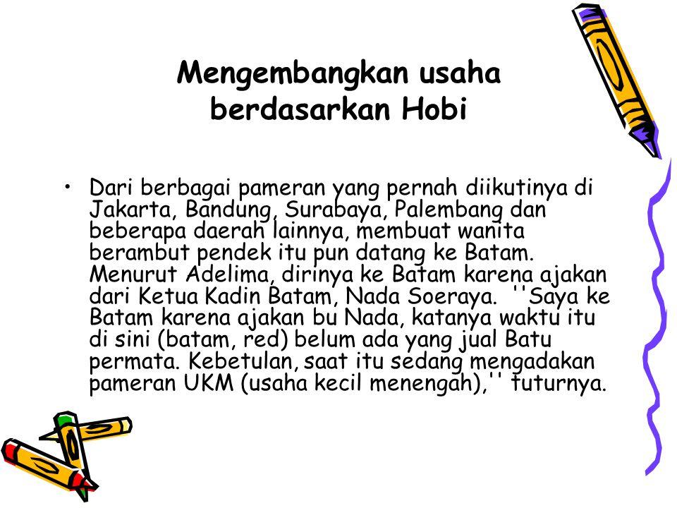 Mengembangkan usaha berdasarkan Hobi Dari berbagai pameran yang pernah diikutinya di Jakarta, Bandung, Surabaya, Palembang dan beberapa daerah lainnya, membuat wanita berambut pendek itu pun datang ke Batam.