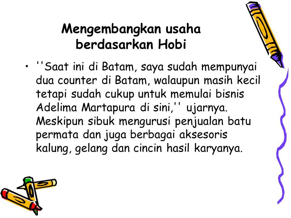 Mengembangkan usaha berdasarkan Hobi Saat ini di Batam, saya sudah mempunyai dua counter di Batam, walaupun masih kecil tetapi sudah cukup untuk memulai bisnis Adelima Martapura di sini, ujarnya.