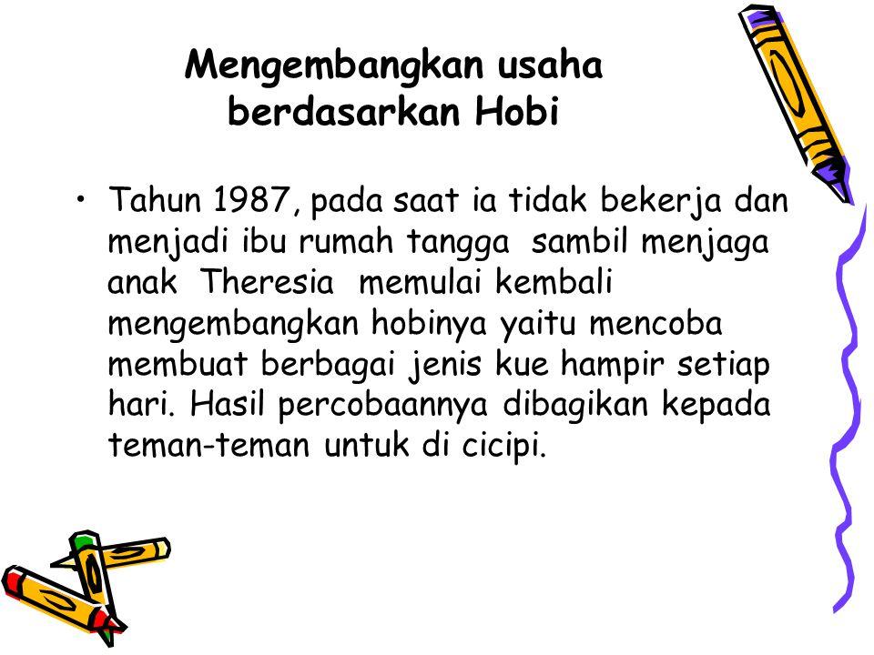 Mengembangkan usaha berdasarkan Hobi Tahun 1987, pada saat ia tidak bekerja dan menjadi ibu rumah tangga sambil menjaga anak Theresia memulai kembali mengembangkan hobinya yaitu mencoba membuat berbagai jenis kue hampir setiap hari.