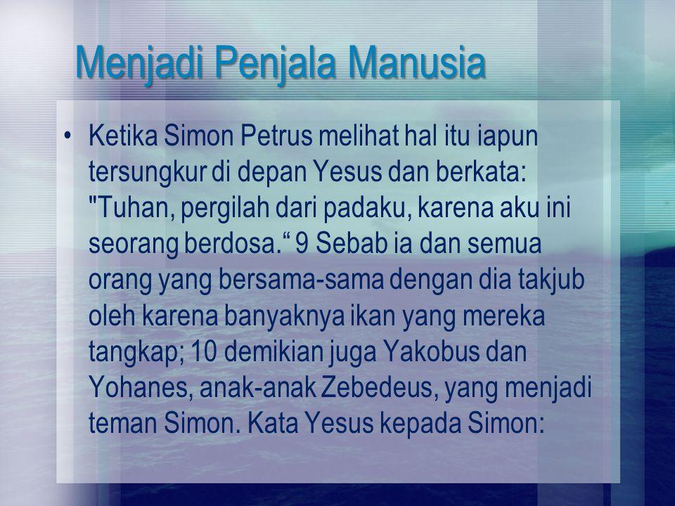 Menjadi Penjala Manusia Ketika Simon Petrus melihat hal itu iapun tersungkur di depan Yesus dan berkata: