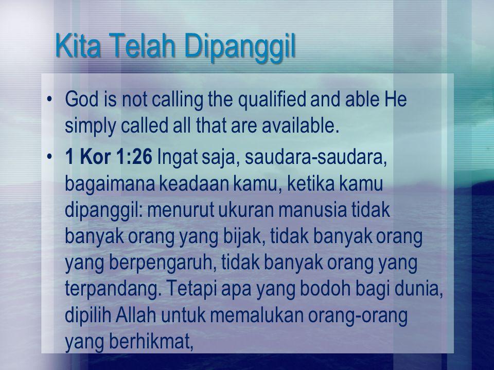 Kita Telah Dipanggil God is not calling the qualified and able He simply called all that are available. 1 Kor 1:26 Ingat saja, saudara-saudara, bagaim