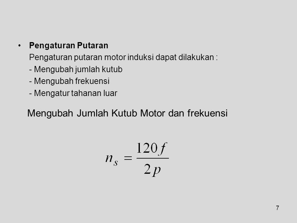 7 Pengaturan Putaran Pengaturan putaran motor induksi dapat dilakukan : - Mengubah jumlah kutub - Mengubah frekuensi - Mengatur tahanan luar Mengubah Jumlah Kutub Motor dan frekuensi