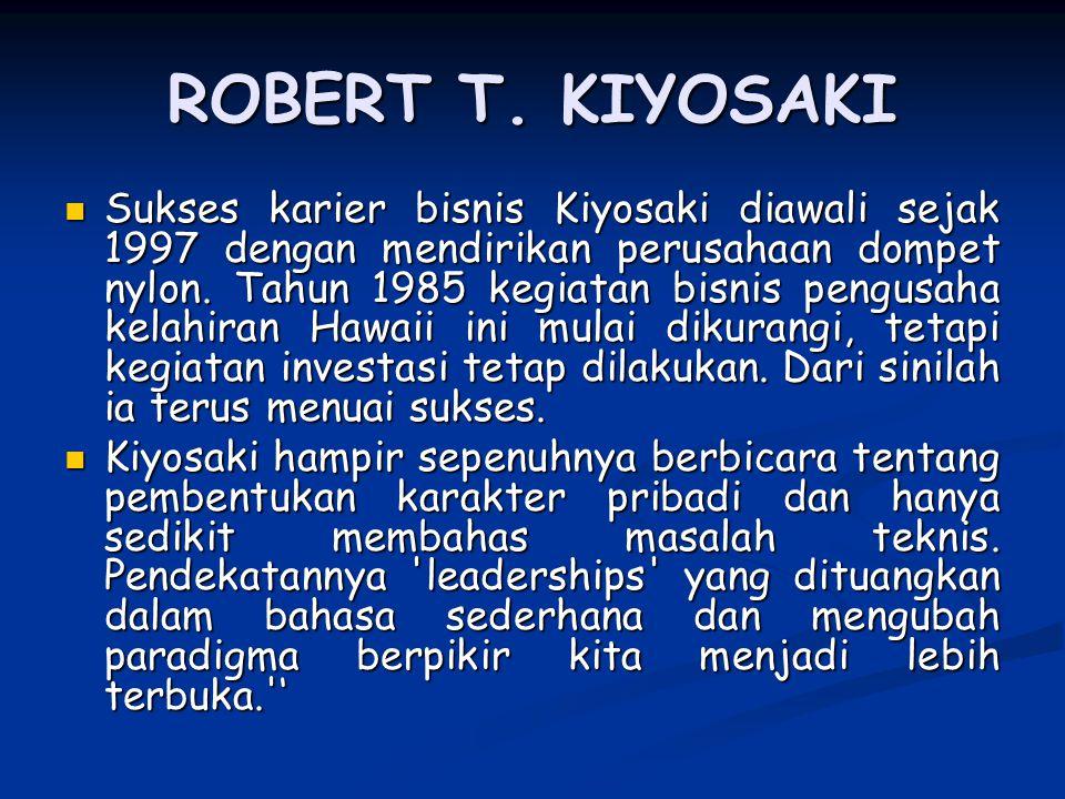 ROBERT T. KIYOSAKI Sukses karier bisnis Kiyosaki diawali sejak 1997 dengan mendirikan perusahaan dompet nylon. Tahun 1985 kegiatan bisnis pengusaha ke