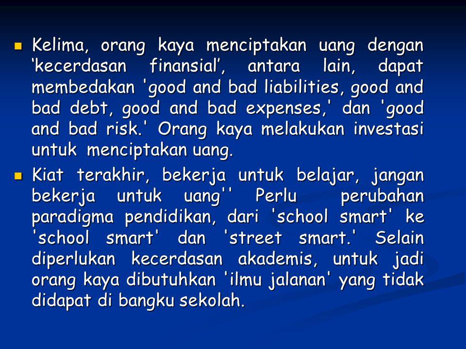 Kelima, orang kaya menciptakan uang dengan 'kecerdasan finansial', antara lain, dapat membedakan 'good and bad liabilities, good and bad debt, good an