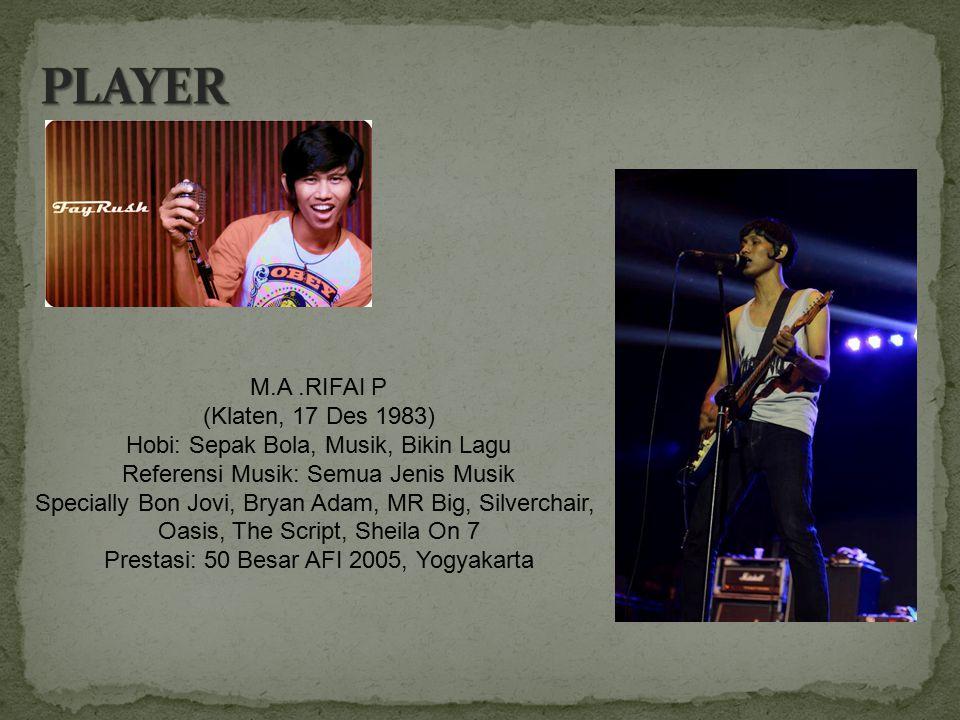 M.A.RIFAI P (Klaten, 17 Des 1983) Hobi: Sepak Bola, Musik, Bikin Lagu Referensi Musik: Semua Jenis Musik Specially Bon Jovi, Bryan Adam, MR Big, Silve