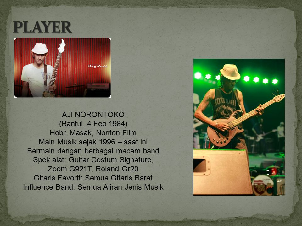AJI NORONTOKO (Bantul, 4 Feb 1984) Hobi: Masak, Nonton Film Main Musik sejak 1996 – saat ini Bermain dengan berbagai macam band Spek alat: Guitar Cost