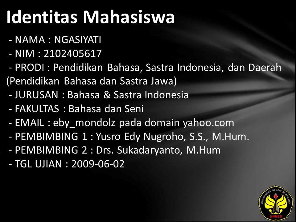 Identitas Mahasiswa - NAMA : NGASIYATI - NIM : 2102405617 - PRODI : Pendidikan Bahasa, Sastra Indonesia, dan Daerah (Pendidikan Bahasa dan Sastra Jawa) - JURUSAN : Bahasa & Sastra Indonesia - FAKULTAS : Bahasa dan Seni - EMAIL : eby_mondolz pada domain yahoo.com - PEMBIMBING 1 : Yusro Edy Nugroho, S.S., M.Hum.