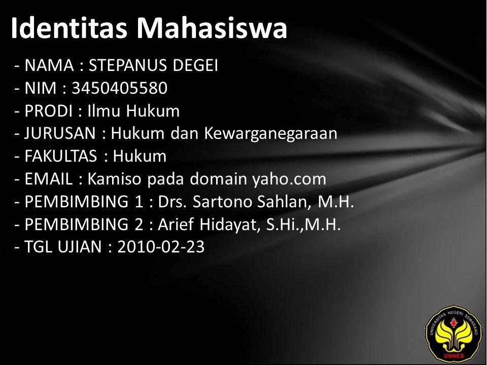 Identitas Mahasiswa - NAMA : STEPANUS DEGEI - NIM : 3450405580 - PRODI : Ilmu Hukum - JURUSAN : Hukum dan Kewarganegaraan - FAKULTAS : Hukum - EMAIL : Kamiso pada domain yaho.com - PEMBIMBING 1 : Drs.