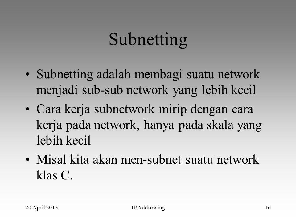 20 April 2015IP Addressing16 Subnetting Subnetting adalah membagi suatu network menjadi sub-sub network yang lebih kecil Cara kerja subnetwork mirip dengan cara kerja pada network, hanya pada skala yang lebih kecil Misal kita akan men-subnet suatu network klas C.