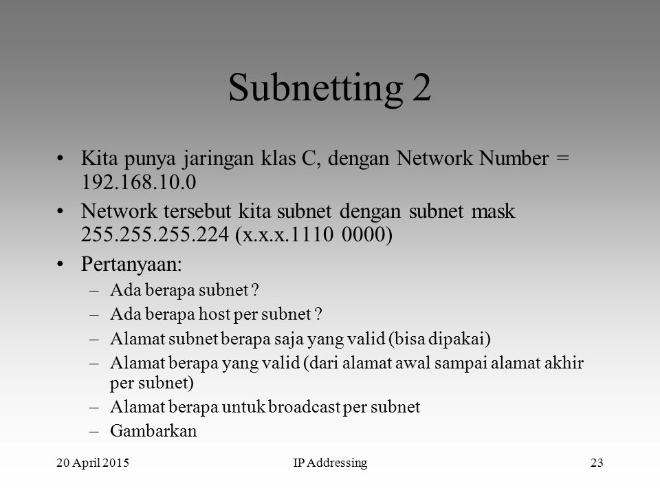 20 April 2015IP Addressing23 Subnetting 2 Kita punya jaringan klas C, dengan Network Number = 192.168.10.0 Network tersebut kita subnet dengan subnet mask 255.255.255.224 (x.x.x.1110 0000) Pertanyaan: –Ada berapa subnet .