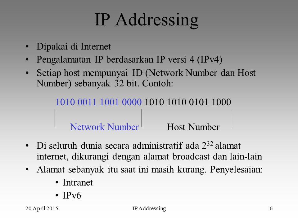20 April 2015IP Addressing6 Dipakai di Internet Pengalamatan IP berdasarkan IP versi 4 (IPv4) Setiap host mempunyai ID (Network Number dan Host Number) sebanyak 32 bit.