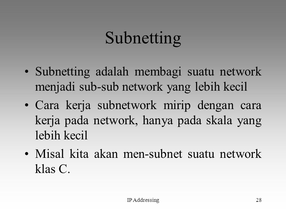IP Addressing28 Subnetting Subnetting adalah membagi suatu network menjadi sub-sub network yang lebih kecil Cara kerja subnetwork mirip dengan cara ke