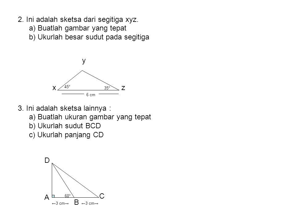 2. Ini adalah sketsa dari segitiga xyz. a) Buatlah gambar yang tepat b) Ukurlah besar sudut pada segitiga 3. Ini adalah sketsa lainnya : a) Buatlah uk