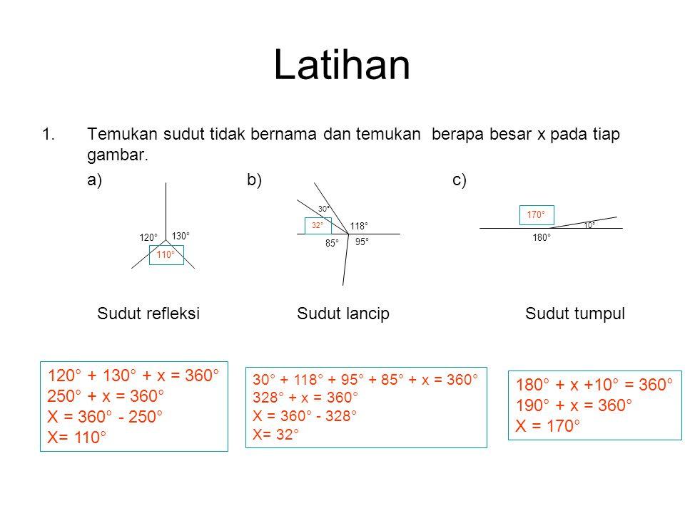 Latihan 1.Temukan sudut tidak bernama dan temukan berapa besar x pada tiap gambar. a) b)c) 130° 120° 110° Sudut refleksi 118° 30° 32° 95° 85° Sudut la