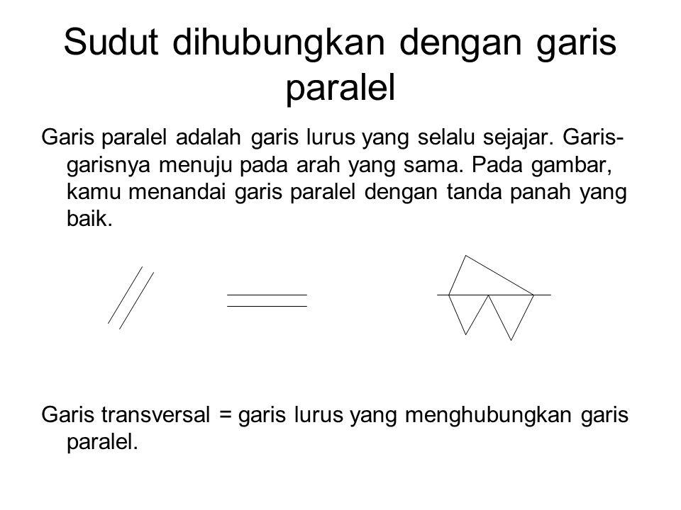 Sudut dihubungkan dengan garis paralel Garis paralel adalah garis lurus yang selalu sejajar. Garis- garisnya menuju pada arah yang sama. Pada gambar,