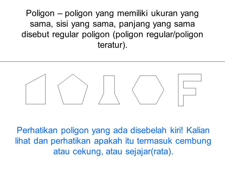 Poligon – poligon yang memiliki ukuran yang sama, sisi yang sama, panjang yang sama disebut regular poligon (poligon regular/poligon teratur). Perhati