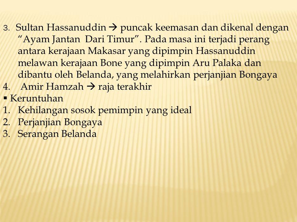 """3. Sultan Hassanuddin  puncak keemasan dan dikenal dengan """"Ayam Jantan Dari Timur"""". Pada masa ini terjadi perang antara kerajaan Makasar yang dipimpi"""
