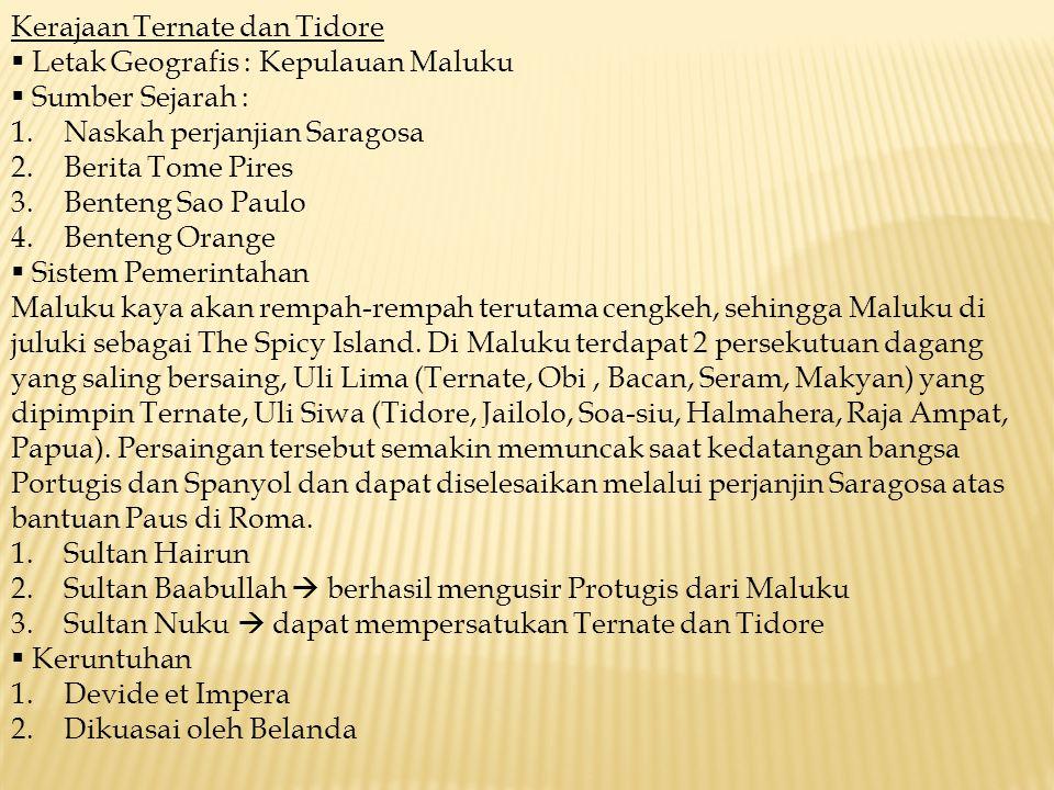 Kerajaan Ternate dan Tidore  Letak Geografis : Kepulauan Maluku  Sumber Sejarah : 1.Naskah perjanjian Saragosa 2.Berita Tome Pires 3.Benteng Sao Pau