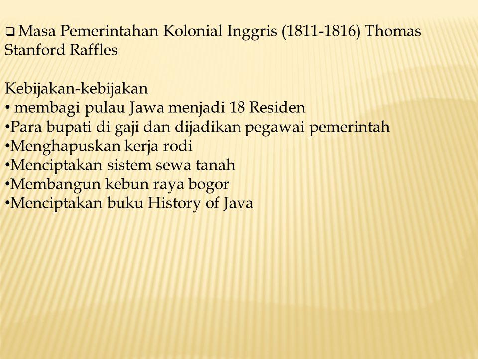  Masa Pemerintahan Kolonial Inggris (1811-1816) Thomas Stanford Raffles Kebijakan-kebijakan membagi pulau Jawa menjadi 18 Residen Para bupati di gaji