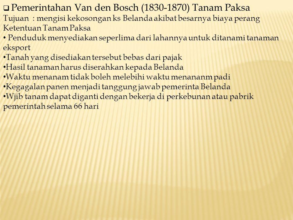  Pemerintahan Van den Bosch (1830-1870) Tanam Paksa Tujuan : mengisi kekosongan ks Belanda akibat besarnya biaya perang Ketentuan Tanam Paksa Pendudu