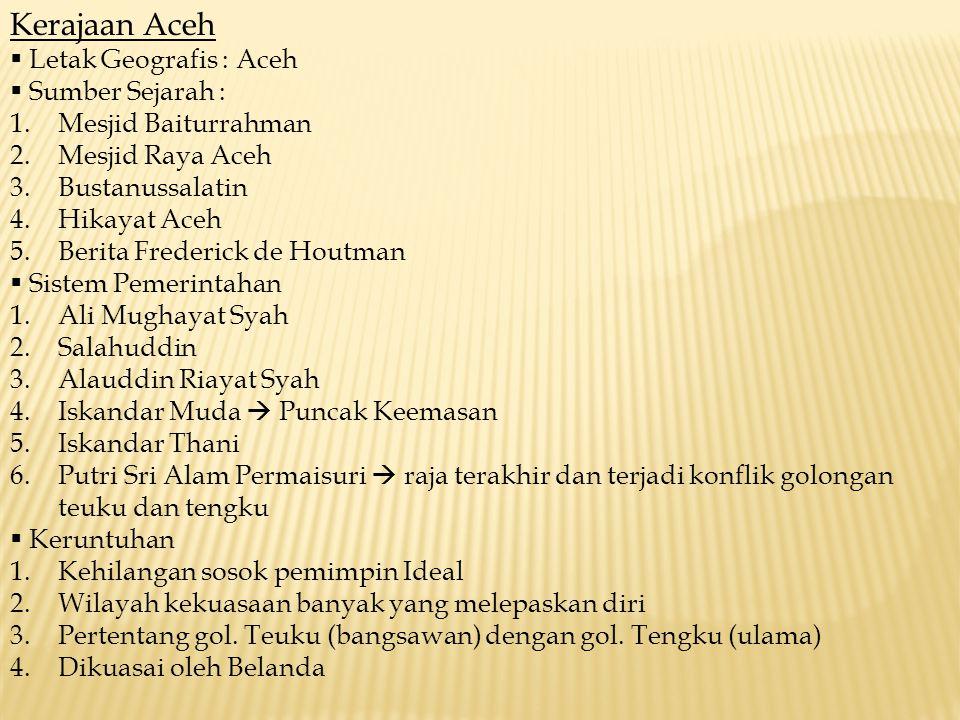 Kerajaan Aceh  Letak Geografis : Aceh  Sumber Sejarah : 1.Mesjid Baiturrahman 2.Mesjid Raya Aceh 3.Bustanussalatin 4.Hikayat Aceh 5.Berita Frederick