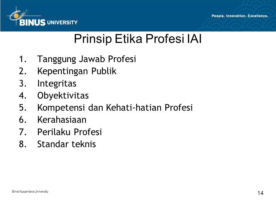 Bina Nusantara University 14 Prinsip Etika Profesi IAI 1.Tanggung Jawab Profesi 2.Kepentingan Publik 3.Integritas 4.Obyektivitas 5.Kompetensi dan Keha